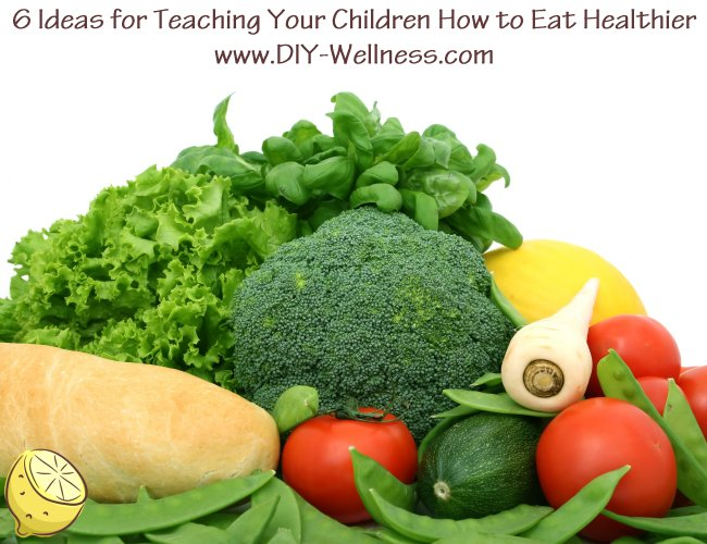 6 Ideas for Teaching Your Children How to Eat Healthier